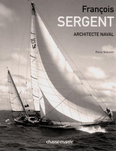 FRANCOIS SERGENT, Architecte naval. Editions Chasse-Marée, 2006.